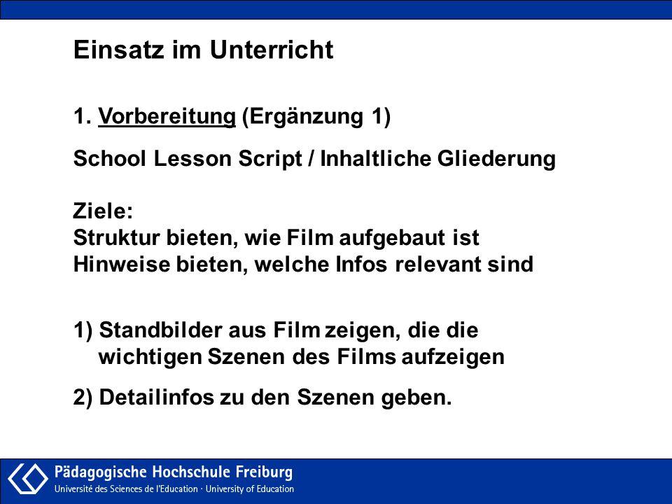 Einsatz im Unterricht 1.Vorbereitung (Ergänzung 1) School Lesson Script / Inhaltliche Gliederung Ziele: Struktur bieten, wie Film aufgebaut ist Hinwei