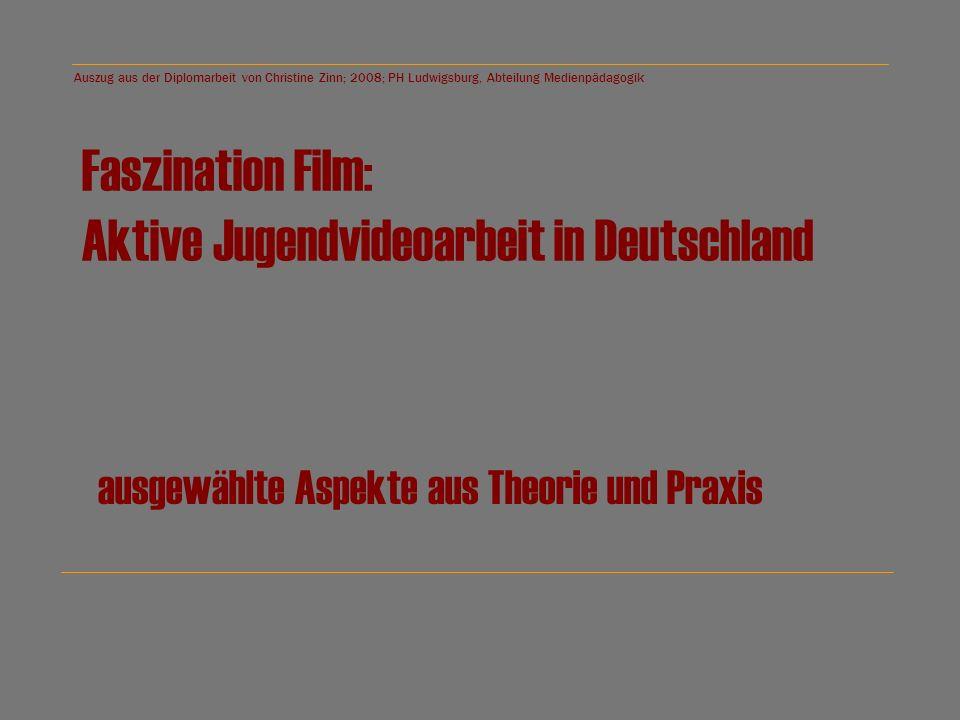 Auszug aus der Diplomarbeit von Christine Zinn; 2008; PH Ludwigsburg, Abteilung Medienpädagogik Faszination Film: Aktive Jugendvideoarbeit in Deutschland ausgewählte Aspekte aus Theorie und Praxis