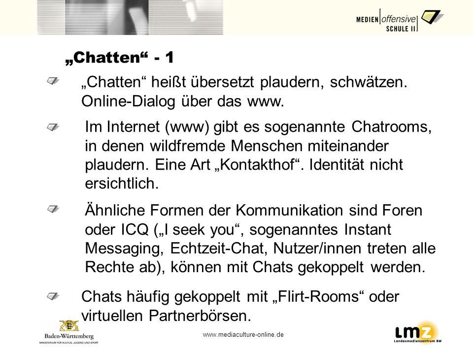 www.mediaculture-online.de Chatten - 1 Chatten heißt übersetzt plaudern, schwätzen. Online-Dialog über das www. Im Internet (www) gibt es sogenannte C