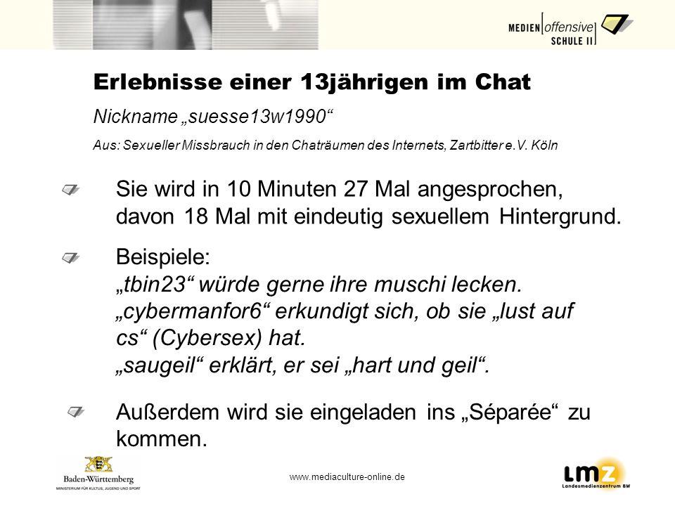 www.mediaculture-online.de Erlebnisse einer 13jährigen im Chat Nickname suesse13w1990 Aus: Sexueller Missbrauch in den Chaträumen des Internets, Zartb