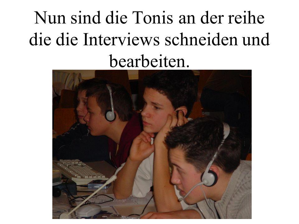 Nun sind die Tonis an der reihe die die Interviews schneiden und bearbeiten.