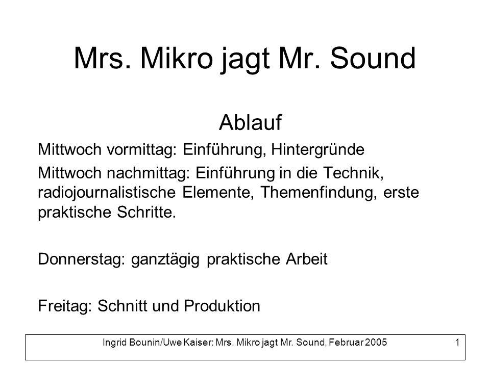 Ingrid Bounin/Uwe Kaiser: Mrs. Mikro jagt Mr. Sound, Februar 2005 1 Mrs. Mikro jagt Mr. Sound Ablauf Mittwoch vormittag: Einführung, Hintergründe Mitt