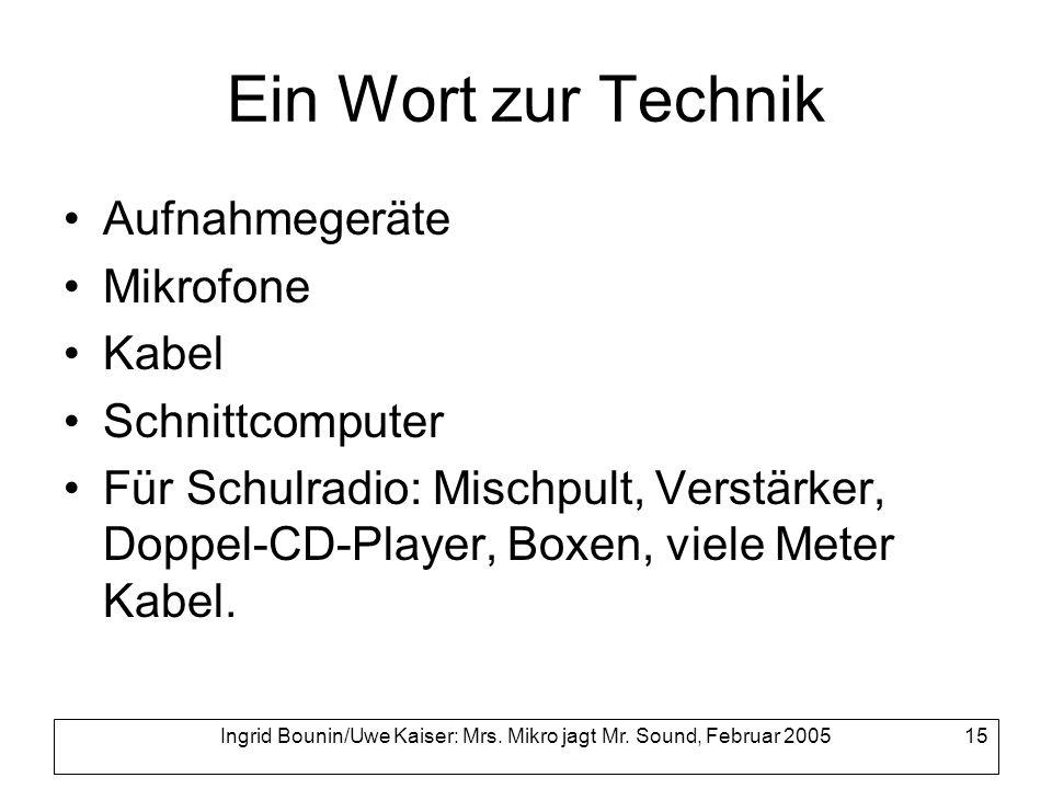 Ingrid Bounin/Uwe Kaiser: Mrs. Mikro jagt Mr. Sound, Februar 2005 15 Ein Wort zur Technik Aufnahmegeräte Mikrofone Kabel Schnittcomputer Für Schulradi