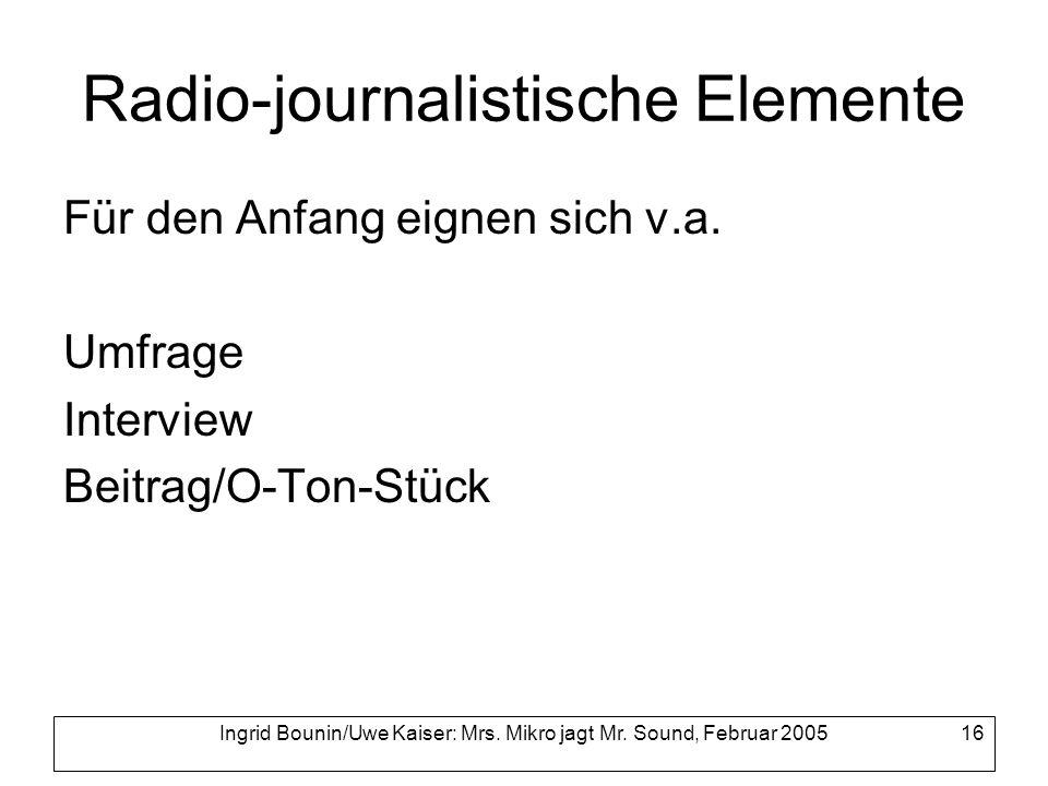 Ingrid Bounin/Uwe Kaiser: Mrs. Mikro jagt Mr. Sound, Februar 2005 16 Radio-journalistische Elemente Für den Anfang eignen sich v.a. Umfrage Interview