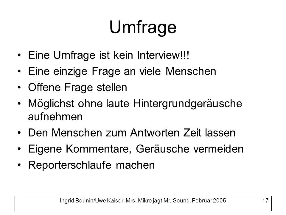 Ingrid Bounin/Uwe Kaiser: Mrs. Mikro jagt Mr. Sound, Februar 2005 17 Umfrage Eine Umfrage ist kein Interview!!! Eine einzige Frage an viele Menschen O