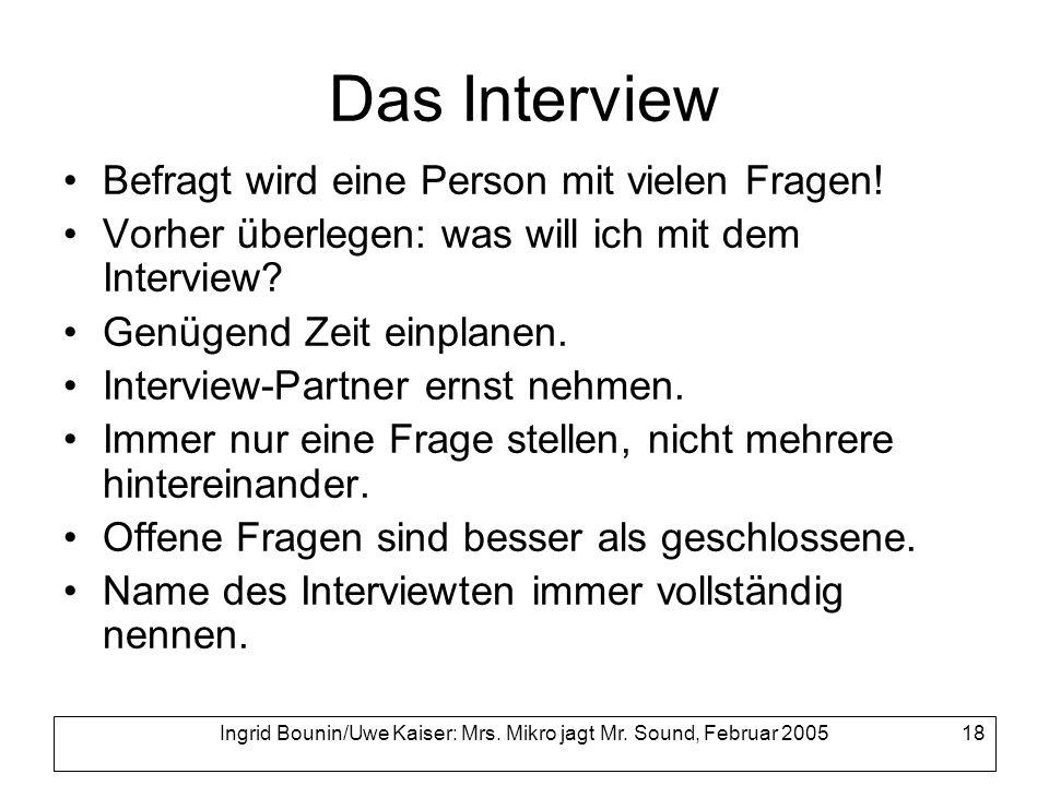 Ingrid Bounin/Uwe Kaiser: Mrs. Mikro jagt Mr. Sound, Februar 2005 18 Das Interview Befragt wird eine Person mit vielen Fragen! Vorher überlegen: was w