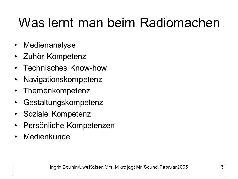 Ingrid Bounin/Uwe Kaiser: Mrs. Mikro jagt Mr. Sound, Februar 2005 3 Was lernt man beim Radiomachen Medienanalyse Zuhör-Kompetenz Technisches Know-how
