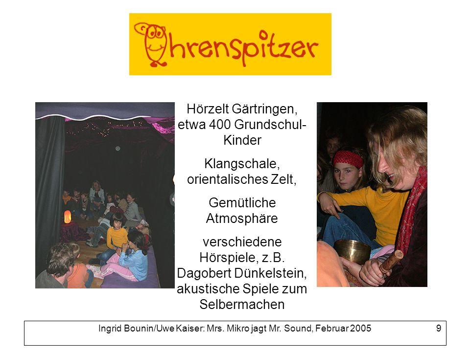 Ingrid Bounin/Uwe Kaiser: Mrs. Mikro jagt Mr. Sound, Februar 2005 9 Hörzelt Gärtringen, etwa 400 Grundschul- Kinder Klangschale, orientalisches Zelt,
