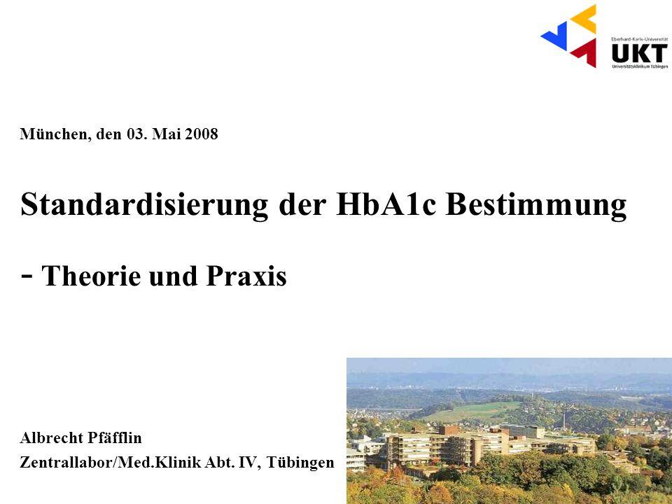 München, den 03. Mai 2008 Standardisierung der HbA1c Bestimmung - Theorie und Praxis Albrecht Pfäfflin Zentrallabor/Med.Klinik Abt. IV, Tübingen