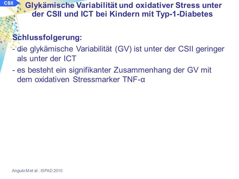 CSII Glykämische Variabilität und oxidativer Stress unter der CSII und ICT bei Kindern mit Typ-1-Diabetes Angulo M et al.: ISPAD 2010 Ergebnisse: Zusammenhang von glykämischer Variabilität und TNF-α: 1,2 1,4 1,6 1,8 2,0 multiplikative Standardabweichung Konzentration TNF-α (nmol/l) 16 14 12 10 8 6 hoch mittel niedrig glykämische Variabilität Konzentration TNF-α (nmol/l) 16 14 12 10 8 6