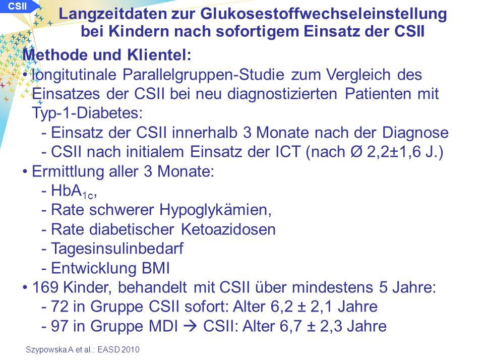 CSII Langzeitdaten zur Glukosestoffwechseleinstellung bei Kindern nach sofortigem Einsatz der CSII Szypowska A et al.: EASD 2010 Methode und Klientel: longitutinale Parallelgruppen-Studie zum Vergleich des Einsatzes der CSII bei neu diagnostizierten Patienten mit Typ-1-Diabetes: -Einsatz der CSII innerhalb 3 Monate nach der Diagnose -CSII nach initialem Einsatz der ICT (nach Ø 2,2±1,6 J.) Ermittlung aller 3 Monate: -HbA 1c, -Rate schwerer Hypoglykämien, -Rate diabetischer Ketoazidosen -Tagesinsulinbedarf -Entwicklung BMI 169 Kinder, behandelt mit CSII über mindestens 5 Jahre: -72 in Gruppe CSII sofort: Alter 6,2 ± 2,1 Jahre -97 in Gruppe MDI CSII: Alter 6,7 ± 2,3 Jahre