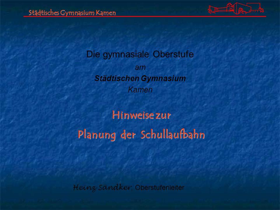 Die gymnasiale Oberstufe am Städtischen Gymnasium Kamen Städtisches Gymnasium Kamen Heinz Sändker, Oberstufenleiter Hinweise zur Planung der Schullauf