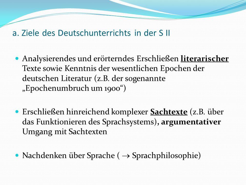 a. Ziele des Deutschunterrichts in der S II Analysierendes und erörterndes Erschließen literarischer Texte sowie Kenntnis der wesentlichen Epochen der