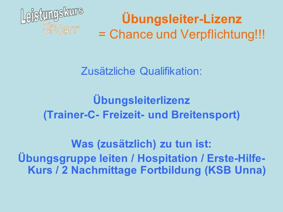 Übungsleiter-Lizenz = Chance und Verpflichtung!!! Zusätzliche Qualifikation: Übungsleiterlizenz (Trainer-C- Freizeit- und Breitensport) Was (zusätzlic