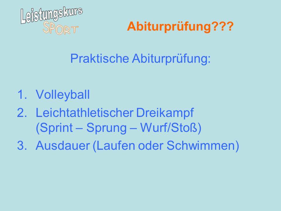 Abiturprüfung??? Praktische Abiturprüfung: 1.Volleyball 2.Leichtathletischer Dreikampf (Sprint – Sprung – Wurf/Stoß) 3.Ausdauer (Laufen oder Schwimmen