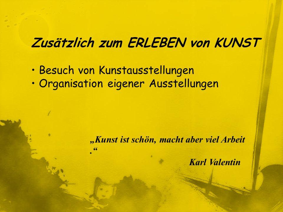 Zusätzlich zum ERLEBEN von KUNST Besuch von Kunstausstellungen Organisation eigener Ausstellungen Kunst ist schön, macht aber viel Arbeit. Karl Valent