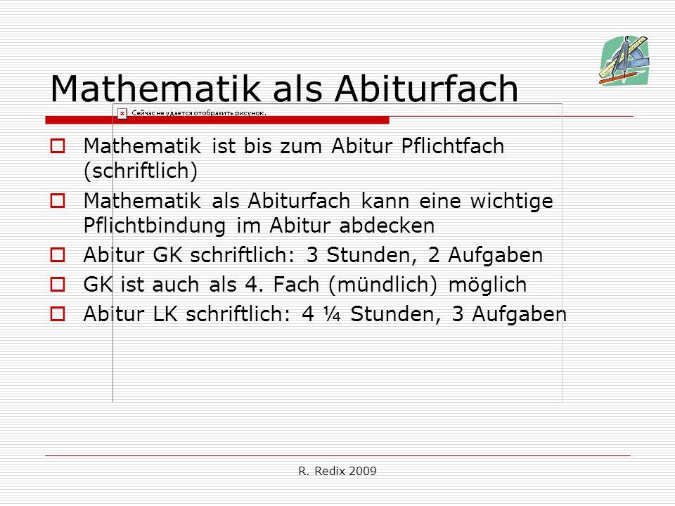 R. Redix 2009 Mathematik als Abiturfach Mathematik ist bis zum Abitur Pflichtfach (schriftlich) Mathematik als Abiturfach kann eine wichtige Pflichtbi