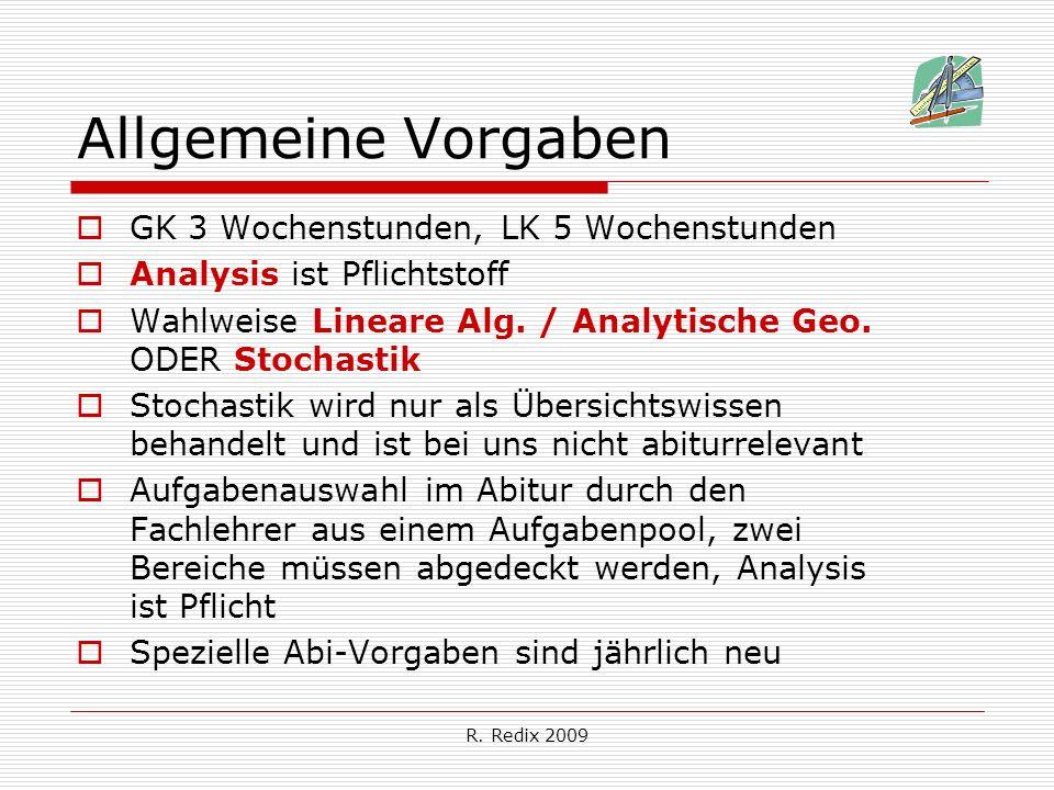 R. Redix 2009 Allgemeine Vorgaben GK 3 Wochenstunden, LK 5 Wochenstunden Analysis ist Pflichtstoff Wahlweise Lineare Alg. / Analytische Geo. ODER Stoc