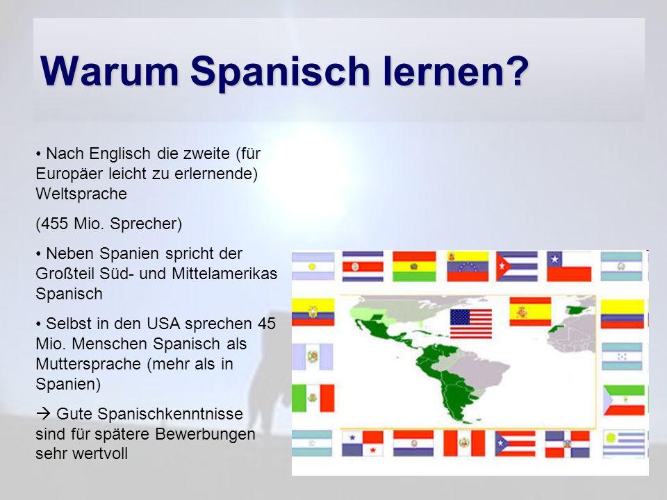 Warum Spanisch lernen? Nach Englisch die zweite (für Europäer leicht zu erlernende) Weltsprache (455 Mio. Sprecher) Neben Spanien spricht der Großteil