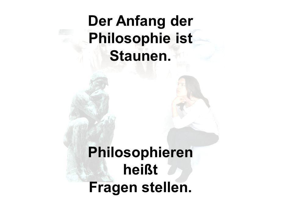 Der Anfang der Philosophie ist Staunen. Philosophieren heißt Fragen stellen.