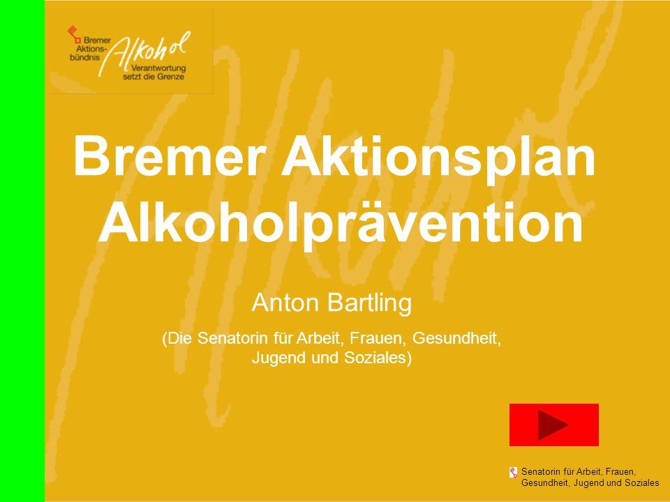 Bremer Aktionsplan Alkoholprävention Senatorin für Arbeit, Frauen, Gesundheit, Jugend und Soziales Anton Bartling (Die Senatorin für Arbeit, Frauen, G