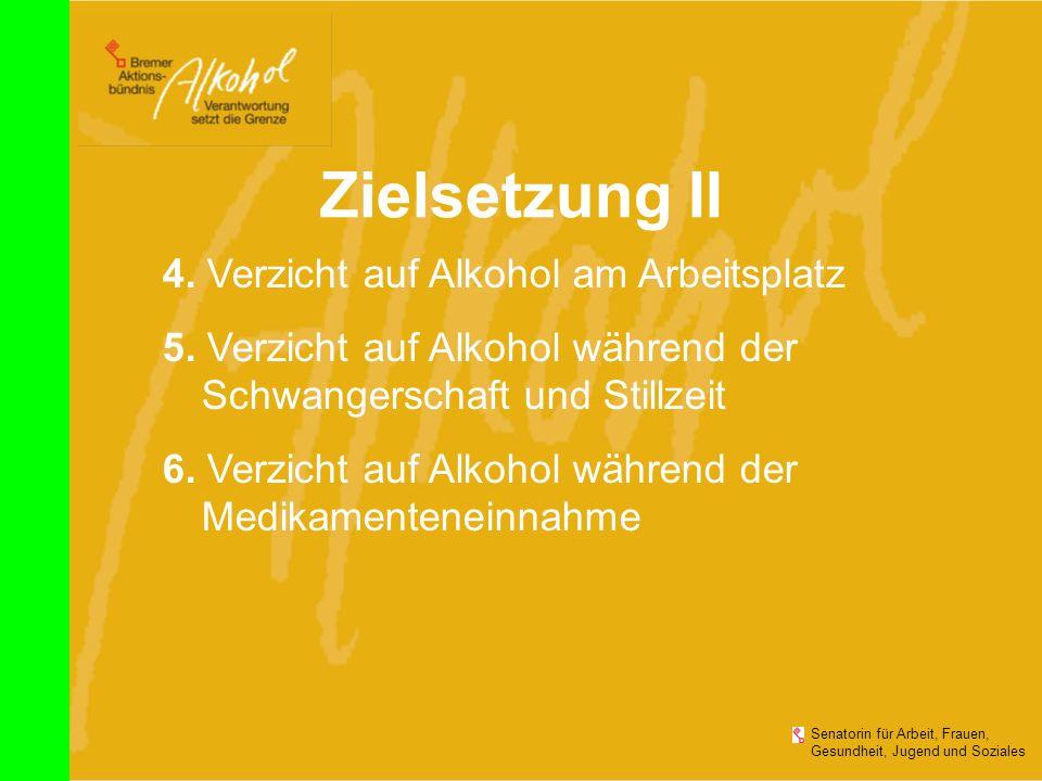 Zielsetzung II Senatorin für Arbeit, Frauen, Gesundheit, Jugend und Soziales 4. Verzicht auf Alkohol am Arbeitsplatz 5. Verzicht auf Alkohol während d