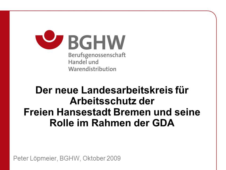 Der neue Landesarbeitskreis für Arbeitsschutz der Freien Hansestadt Bremen und seine Rolle im Rahmen der GDA Peter Löpmeier, BGHW, Oktober 2009