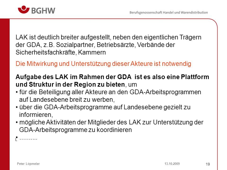 13.10.2009Peter Löpmeier 19 LAK ist deutlich breiter aufgestellt, neben den eigentlichen Trägern der GDA, z.B. Sozialpartner, Betriebsärzte, Verbände
