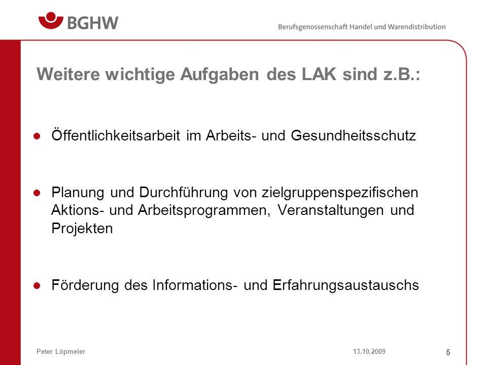 13.10.2009Peter Löpmeier 5 Weitere wichtige Aufgaben des LAK sind z.B.: Öffentlichkeitsarbeit im Arbeits- und Gesundheitsschutz Planung und Durchführu