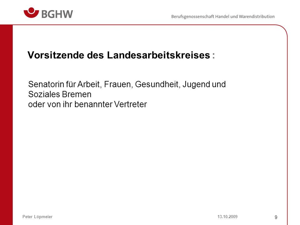 13.10.2009Peter Löpmeier 9 Vorsitzende des Landesarbeitskreises : Senatorin für Arbeit, Frauen, Gesundheit, Jugend und Soziales Bremen oder von ihr be