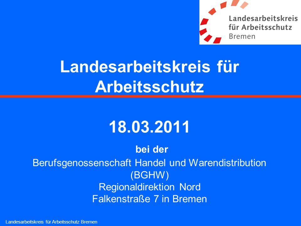Landesarbeitskreis für Arbeitsschutz 18.03.2011 bei der Berufsgenossenschaft Handel und Warendistribution (BGHW) Regionaldirektion Nord Falkenstraße 7
