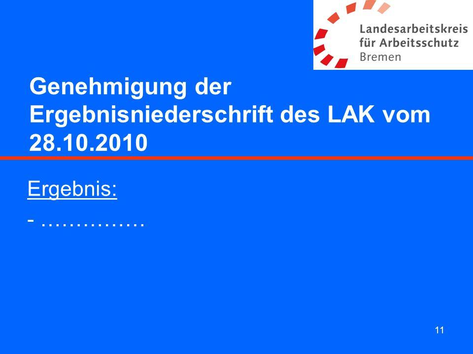 11 Genehmigung der Ergebnisniederschrift des LAK vom 28.10.2010 Ergebnis: - ……………