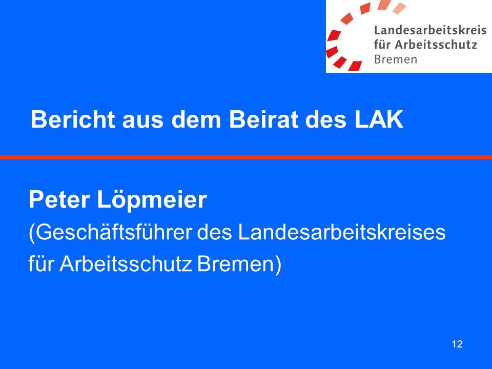 12 Bericht aus dem Beirat des LAK Peter Löpmeier (Geschäftsführer des Landesarbeitskreises für Arbeitsschutz Bremen)