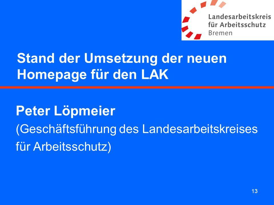 13 Stand der Umsetzung der neuen Homepage für den LAK Peter Löpmeier (Geschäftsführung des Landesarbeitskreises für Arbeitsschutz)
