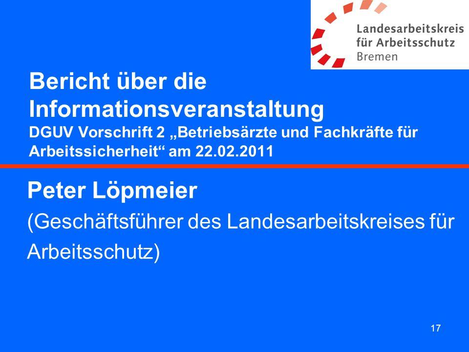 17 Bericht über die Informationsveranstaltung DGUV Vorschrift 2 Betriebsärzte und Fachkräfte für Arbeitssicherheit am 22.02.2011 Peter Löpmeier (Gesch