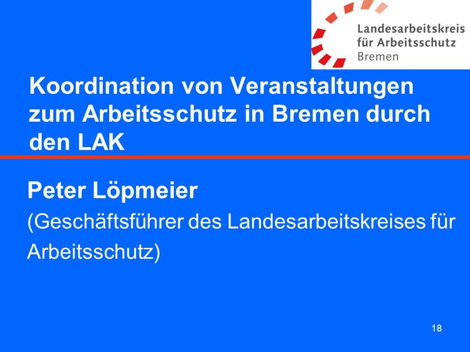 18 Koordination von Veranstaltungen zum Arbeitsschutz in Bremen durch den LAK Peter Löpmeier (Geschäftsführer des Landesarbeitskreises für Arbeitsschu