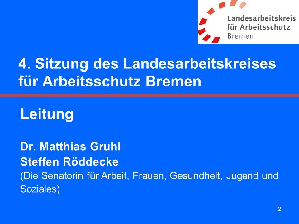 2 4. Sitzung des Landesarbeitskreises für Arbeitsschutz Bremen Leitung Dr. Matthias Gruhl Steffen Röddecke (Die Senatorin für Arbeit, Frauen, Gesundhe