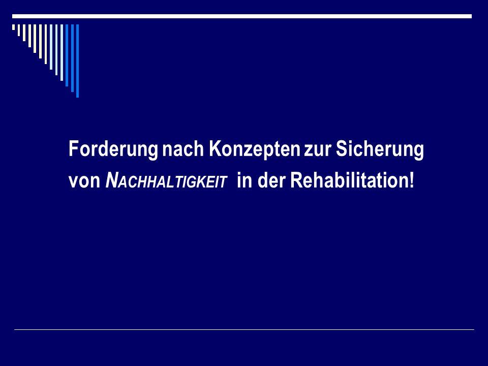 Forderung nach Konzepten zur Sicherung von N ACHHALTIGKEIT in der Rehabilitation!