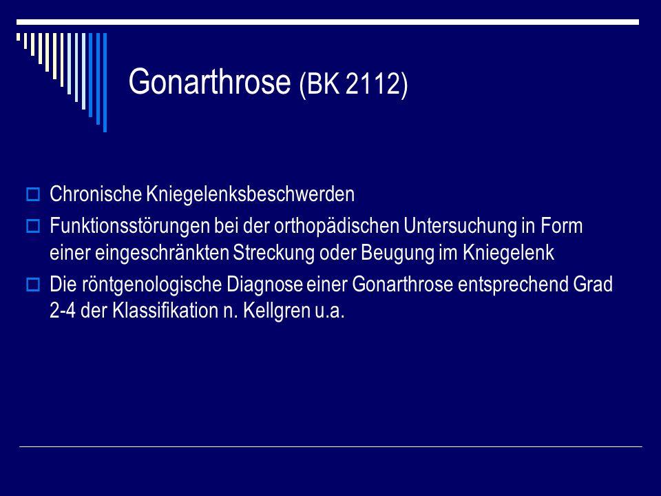 Gonarthrose (BK 2112) Chronische Kniegelenksbeschwerden Funktionsstörungen bei der orthopädischen Untersuchung in Form einer eingeschränkten Streckung oder Beugung im Kniegelenk Die röntgenologische Diagnose einer Gonarthrose entsprechend Grad 2-4 der Klassifikation n.