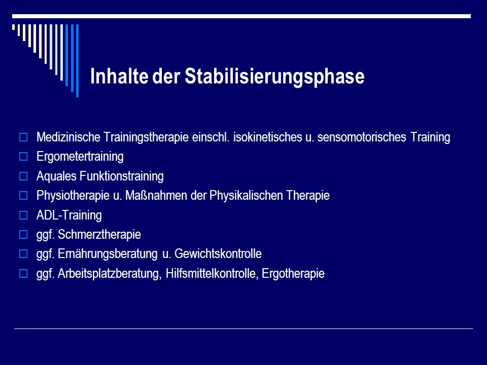 Inhalte der Stabilisierungsphase Medizinische Trainingstherapie einschl. isokinetisches u. sensomotorisches Training Ergometertraining Aquales Funktio