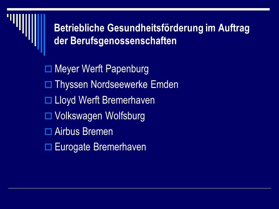Betriebliche Gesundheitsförderung im Auftrag der Berufsgenossenschaften Meyer Werft Papenburg Thyssen Nordseewerke Emden Lloyd Werft Bremerhaven Volkswagen Wolfsburg Airbus Bremen Eurogate Bremerhaven