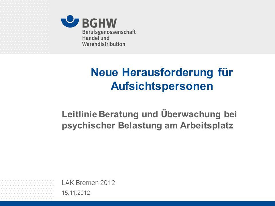 Neue Herausforderung für Aufsichtspersonen Leitlinie Beratung und Überwachung bei psychischer Belastung am Arbeitsplatz 15.11.2012 LAK Bremen 2012