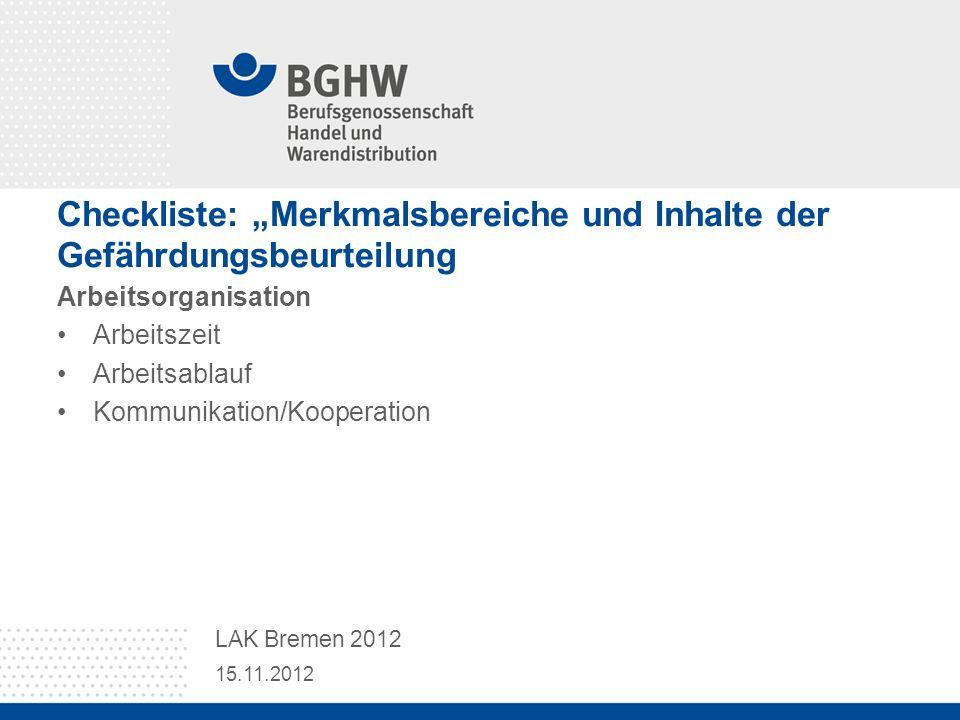 Checkliste: Merkmalsbereiche und Inhalte der Gefährdungsbeurteilung Arbeitsorganisation Arbeitszeit Arbeitsablauf Kommunikation/Kooperation 15.11.2012