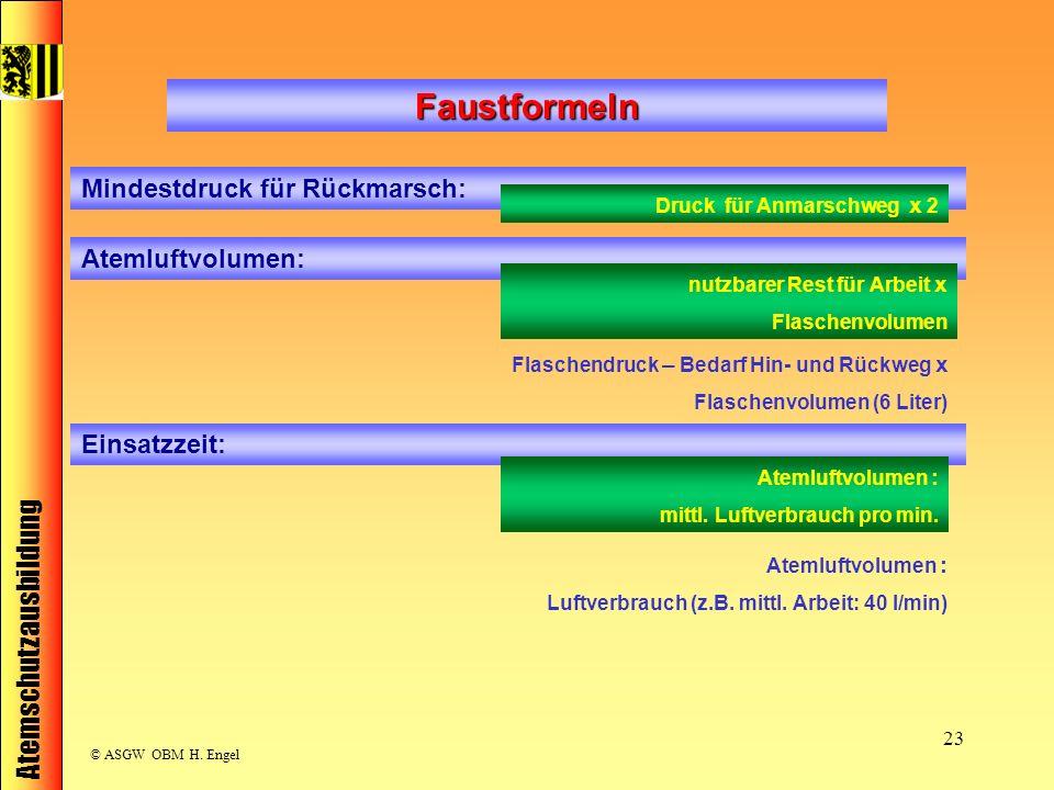 Atemschutzausbildung © ASGW OBM H. Engel 23 Faustformeln Mindestdruck für Rückmarsch: Druck für Anmarschweg x 2 Einsatzzeit: Atemluftvolumen: nutzbare