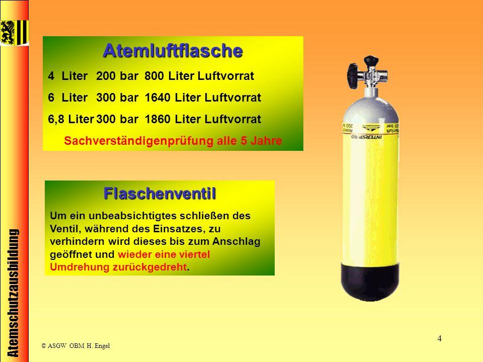 Atemschutzausbildung © ASGW OBM H. Engel 4 Atemluftflasche 4 Liter200 bar800 Liter Luftvorrat 6 Liter300 bar1640 Liter Luftvorrat 6,8 Liter300 bar1860