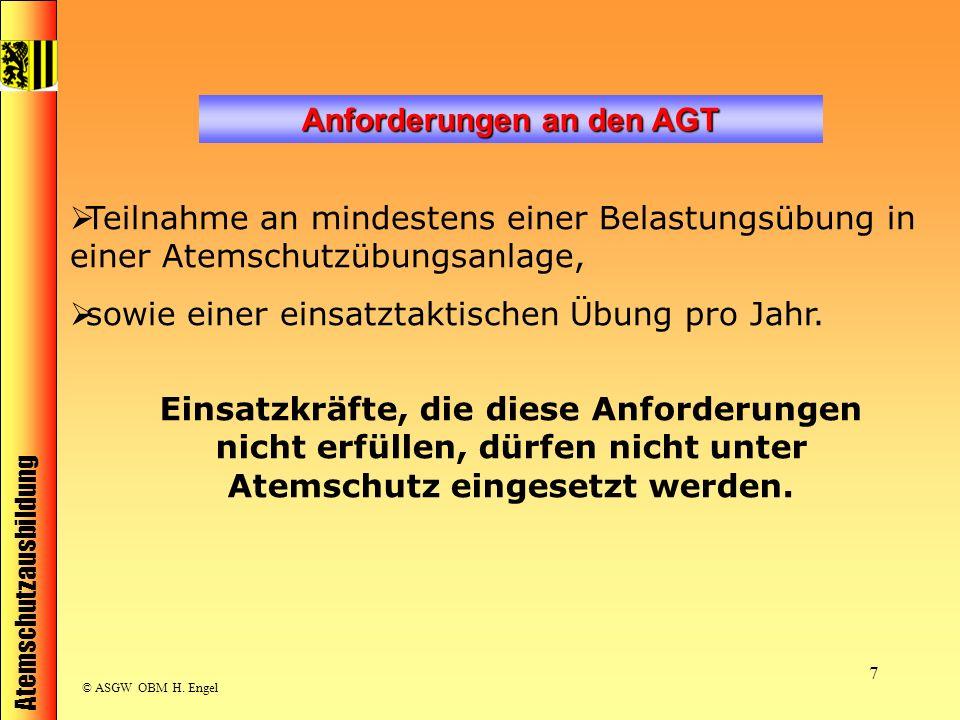 Atemschutzausbildung © ASGW OBM H. Engel 7 Anforderungen an den AGT Teilnahme an mindestens einer Belastungsübung in einer Atemschutzübungsanlage, sow