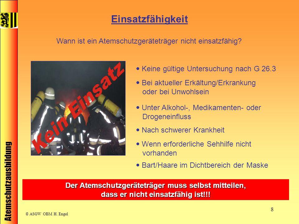 Atemschutzausbildung © ASGW OBM H. Engel 8 Einsatzfähigkeit Wann ist ein Atemschutzgeräteträger nicht einsatzfähig? Keine gültige Untersuchung nach G