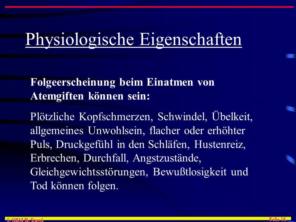 Folie 16 © OBM H. Engel Physiologische Eigenschaften Folgeerscheinung beim Einatmen von Atemgiften können sein: Plötzliche Kopfschmerzen, Schwindel, Ü