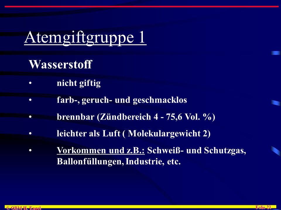 Folie 21 © OBM H. Engel Atemgiftgruppe 1 Wasserstoff nicht giftig farb-, geruch- und geschmacklos brennbar (Zündbereich 4 - 75,6 Vol. %) leichter als