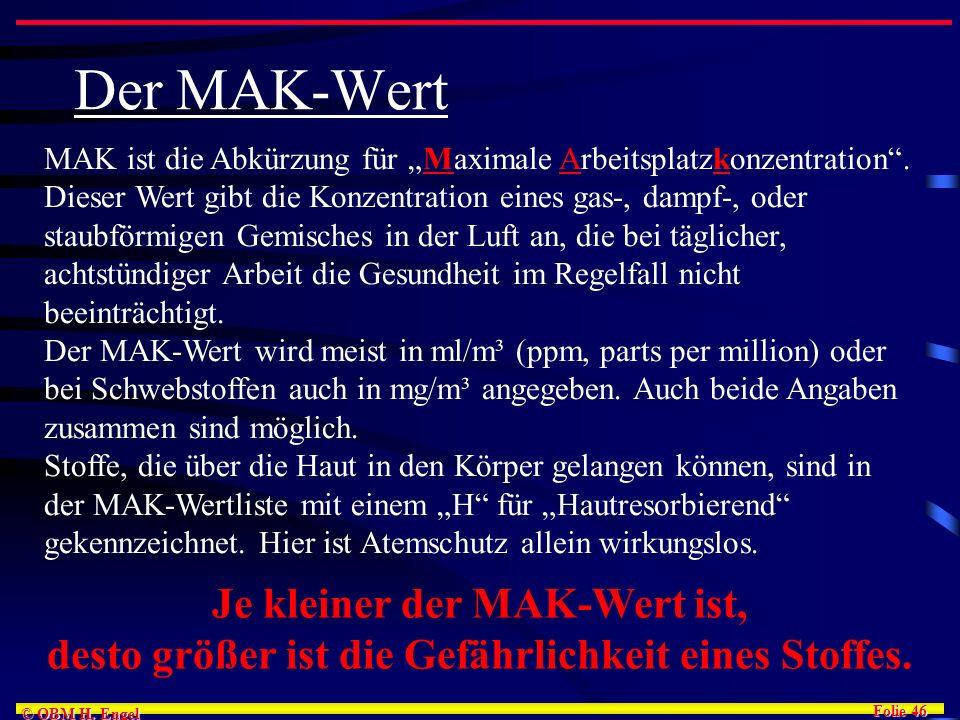 Folie 46 © OBM H. Engel Der MAK-Wert MAK ist die Abkürzung für Maximale Arbeitsplatzkonzentration. Dieser Wert gibt die Konzentration eines gas-, damp